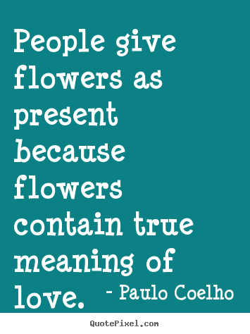 How to make image sayings about life - People give flowers as present because flowers..