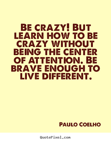 Paulo Coelho pictures sayings - Be crazy! but learn how to be crazy without being the center of attention... - Life quotes