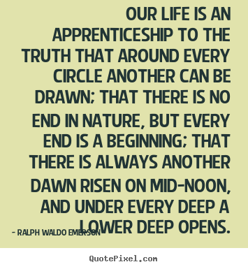 Ralph Waldo Emerson picture quote - Our life is an apprenticeship to the truth that around every.. - Life quotes