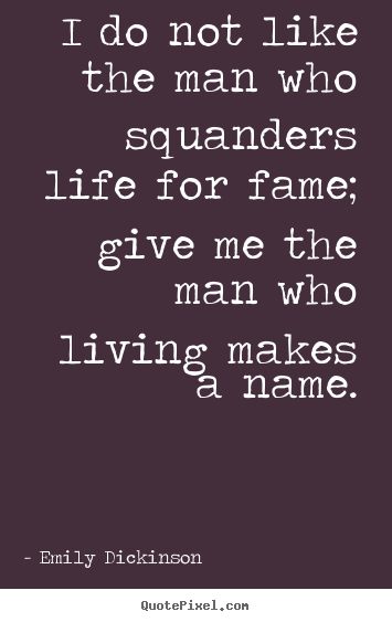 I do not like the man who squanders life for fame; give me the man.. Emily Dickinson  life quote