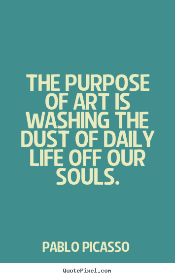 Quotes about life - The purpose of art is washing the dust of daily life off our souls.