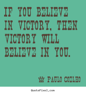 Quotes about life - If you believe in victory, then victory will believe in you.