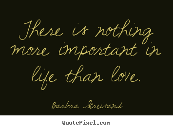 How to make picture quotes about life - There is nothing more important in life than..