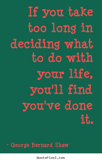 George Bernard Shaw picture quotes - If you take too long in deciding what to do with your.. - Life quote