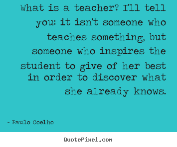 Paulo Coelho pictures sayings - What is a teacher? i'll tell you: it isn't someone who teaches something,.. - Life quotes