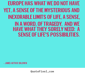 Quotes about life - Europe has what we do not have yet, a sense..