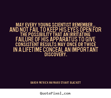 Quotes about life - May every young scientist remember... and not fail to keep..