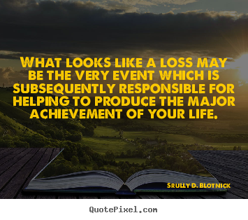 Quotes about life - What looks like a loss may be the very event which..