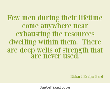 Few men during their lifetime come anywhere near exhausting the resources.. Richard Evelyn Byrd famous life quotes