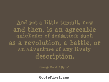 Quotes about life - And yet a little tumult, now and then, is an agreeable..