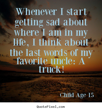 Quotes about life - Whenever i start getting sad about where i am in my..