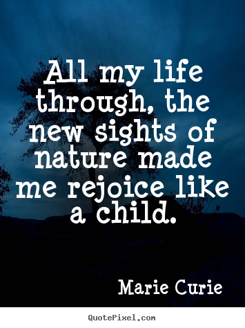 Customize picture quotes about life - All my life through, the new sights of nature made me rejoice like..