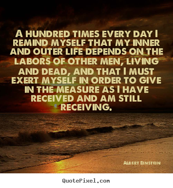 Quote about life - A hundred times every day i remind myself that my inner and outer..