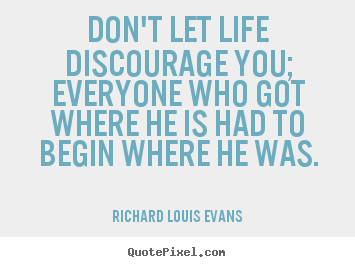 Life quotes - Don't let life discourage you; everyone who got where he is had..