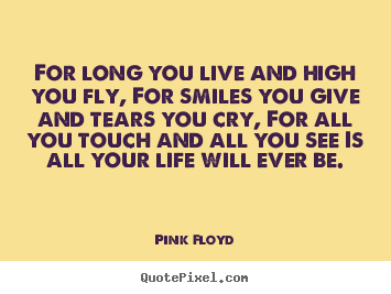 For long you live and high you fly, for smiles you give and tears you.. Pink Floyd top life quote