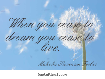 Malcolm Stevenson Forbes picture quotes - When you cease to dream you cease to live. - Life quote