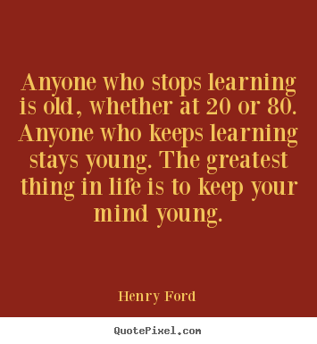 Anyone who stops learning is old, whether at 20 or 80. anyone.. Henry Ford famous life sayings
