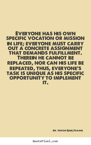 Dr. Viktor E(mil) Frankl picture quote - Everyone has his own specific vocation or mission in life;.. - Life quotes