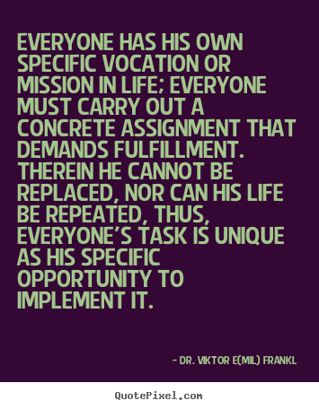 Dr. Viktor E(mil) Frankl poster quotes - Everyone has his own specific vocation or.. - Life quote