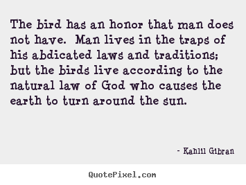 The bird has an honor that man does not have. man lives.. Kahlil Gibran  life quotes