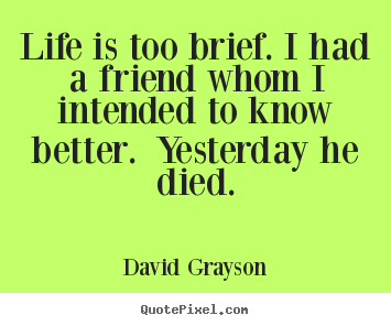 Design your own image quote about life - Life is too brief. i had a friend whom i intended to know better. yesterday..