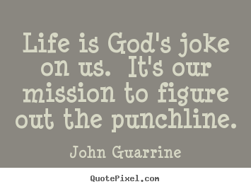Make custom image quotes about life - Life is god's joke on us. it's our mission to figure out the punchline.