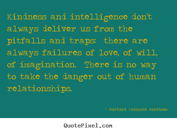 Kindness and intelligence don't always deliver us from the pitfalls.. Barbara Grizzuti Harrison popular life quotes
