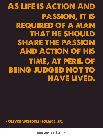 As life is action and passion, it is required of a man that he.. Oliver Wendell Holmes, Jr. greatest life quotes