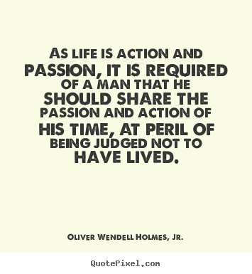 Quotes about life - As life is action and passion, it is required of a man that he..