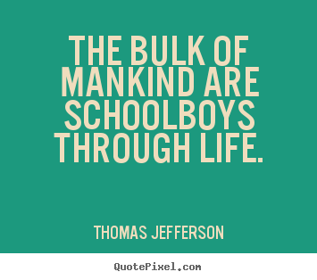 Thomas Jefferson photo quotes - The bulk of mankind are schoolboys through life. - Life quotes