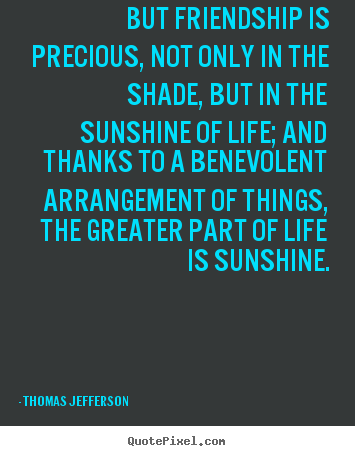 But friendship is precious, not only in the shade, but in the sunshine.. Thomas Jefferson greatest life quotes