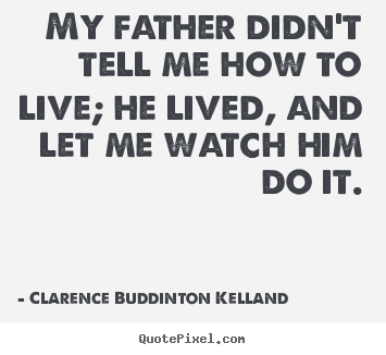 My father didn't tell me how to live; he lived, and let me watch.. Clarence Buddinton Kelland famous life quote