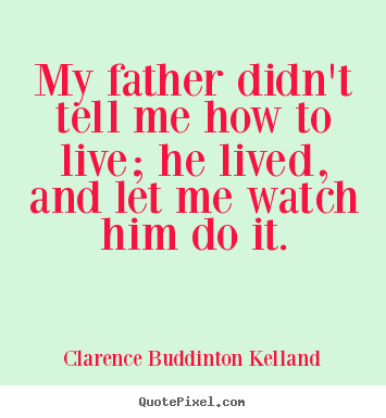 Clarence Buddinton Kelland photo quotes - My father didn't tell me how to live; he lived, and let.. - Life quotes