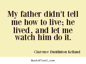 My father didn't tell me how to live; he lived, and let me watch him.. Clarence Buddinton Kelland famous life quotes