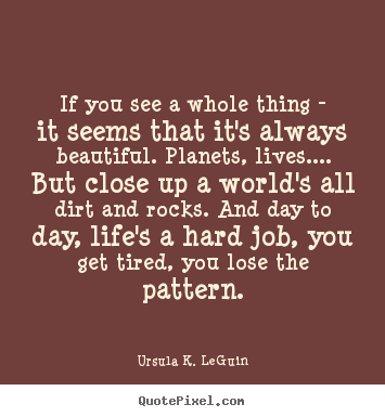 Quote about life - If you see a whole thing - it seems that it's always beautiful. planets,..