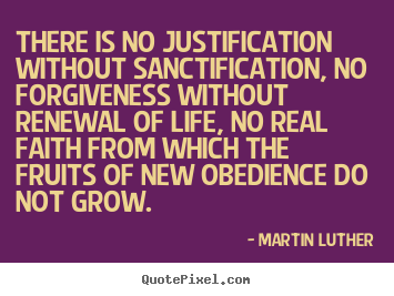 There is no justification without sanctification, no forgiveness.. Martin Luther  life quote