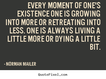 Sayings about life - Every moment of one's existence one is growing into more or retreating..