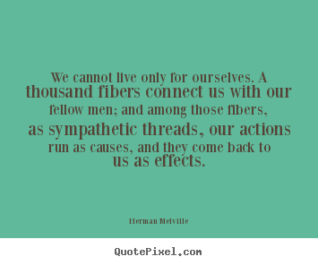 We cannot live only for ourselves. a thousand fibers connect us with.. Herman Melville popular life quotes