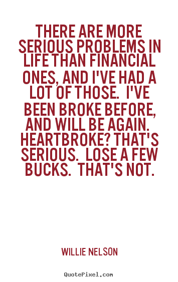 Make picture quotes about life - There are more serious problems in life than financial ones, and..
