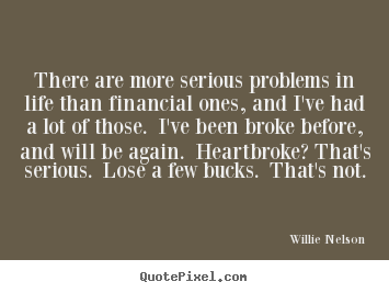 There are more serious problems in life than financial ones, and i've.. Willie Nelson popular life quotes