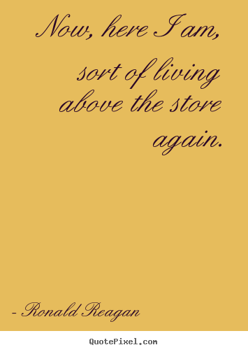 Ronald Reagan picture quotes - Now, here i am, sort of living above the store.. - Life quote