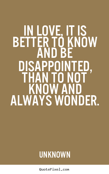 Create photo quotes about life - In love, it is better to know and be disappointed, than to not know..