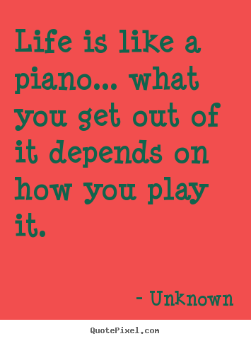 Quote about life - Life is like a piano... what you get out of it..