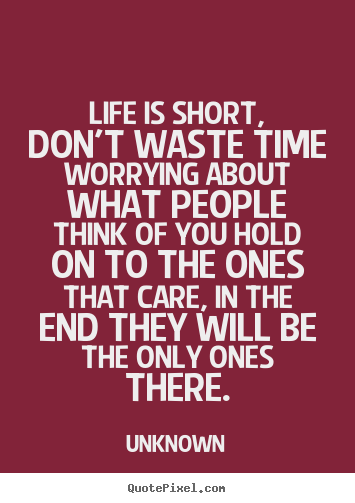 Unknown poster quote - Life is short, don't waste time worrying about.. - Life quotes
