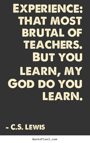 Quotes about life - Experience: that most brutal of teachers. but you learn,..