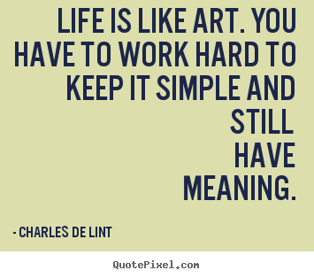 Life quote - Life is like art. you have to work hard to keep it simple..