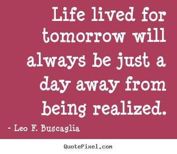 Make personalized picture quotes about life - Life lived for tomorrow will always be just a day away from..