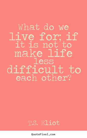 T.S. Eliot picture quotes - What do we live for; if it is not to make life less difficult.. - Life quotes