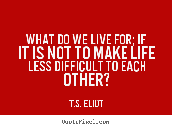 Life quotes - What do we live for; if it is not to make life less difficult to each..