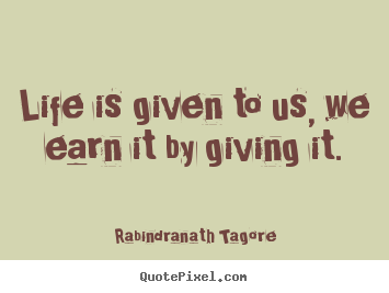 Life quotes - Life is given to us, we earn it by giving it.